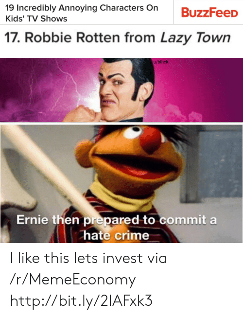 Crime, Lazy, and TV Shows: 19 Incredibly Annoying Characters On  Kids' TV Shows  17. Robbie Rotten from Lazy Town  u/blhck  Ernie then prepared to commit a  hate crime I like this lets invest via /r/MemeEconomy http://bit.ly/2IAFxk3