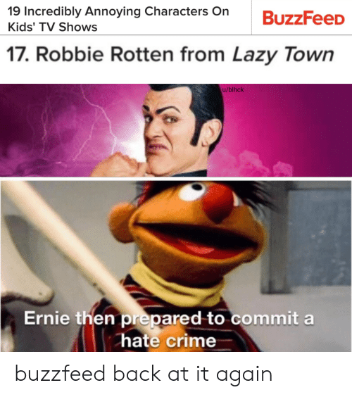 Crime, Lazy, and TV Shows: 19 Incredibly Annoying Characters On  Kids' TV Shows  17. Robbie Rotten from Lazy Town  u/blhck  Ernie then prepared to commit a  hate crime buzzfeed back at it again