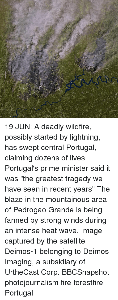 "Fire, Memes, and Blaze: 19 JUN: A deadly wildfire, possibly started by lightning, has swept central Portugal, claiming dozens of lives. Portugal's prime minister said it was ""the greatest tragedy we have seen in recent years"" The blaze in the mountainous area of Pedrogao Grande is being fanned by strong winds during an intense heat wave. Image captured by the satellite Deimos-1 belonging to Deimos Imaging, a subsidiary of UrtheCast Corp. BBCSnapshot photojournalism fire forestfire Portugal"