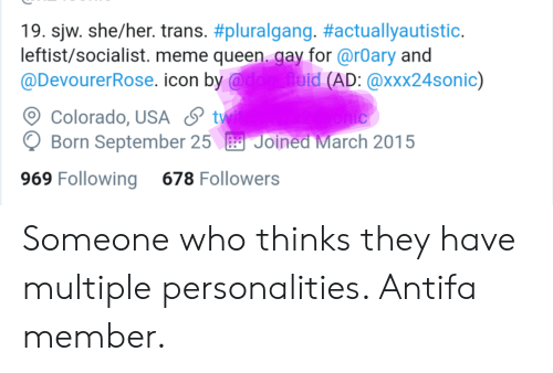 Meme, Tumblr, and Queen: 19. sjw. she/her. trans. #pluralgang. #actuallyautistic.  leftist/socialist. meme queen. gay for @rOary and  @DevourerRose. icon by @dog fluid (AD: @xxx24sonic)  Colorado, USA & tw  Born September 25 Joined March 2015  ohic  969 Following  678 Followers Someone who thinks they have multiple personalities. Antifa member.