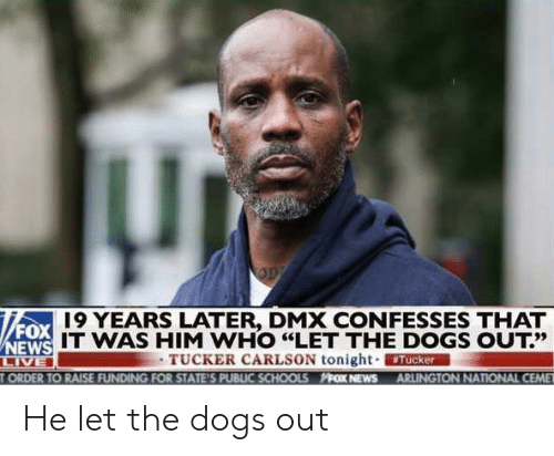 "Dmx, Dogs, and News: 19 YEARS LATER, DMX CONFESSES THAT  FOX  IT WAS HIM WHO ""LET THE DOGS OUT?'  13だ  TUCKER CARLSON tonight. ERMAN  ORDER TO RAISE FUNDING FOR STATE'S PUBLIC SCHOOLS FOX NEWS ARLINGTON NATIONAL CEME He let the dogs out"