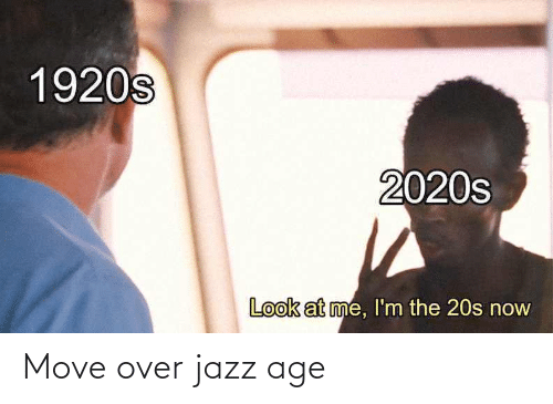At Me: 1920s  2020s  Look at me, l'm the 20s now Move over jazz age