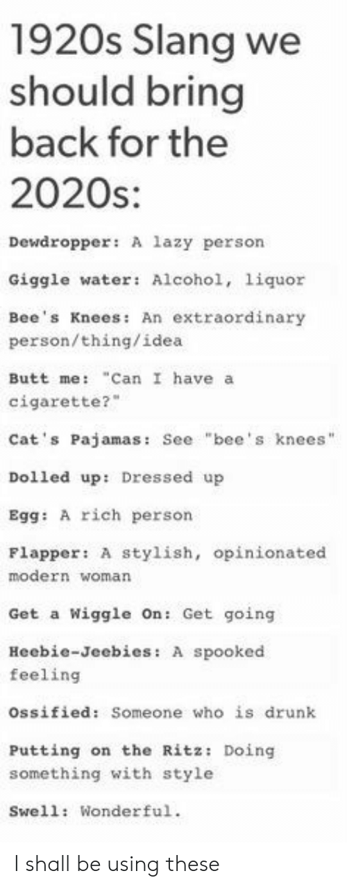 "Butt, Cats, and Drunk: 1920s Slang we  should bring  back for the  2020s:  Dewdropper: A lazy person  Giggle water: Alcohol, 1iquor  Bee's Knees: An extraordinary  person/thing/idea  ""Can I have a  Butt me:  cigarette?  Cat's Pajamas: See ""bee's knees""  Dolled up: Dressed up  Egg: A rich person  Flapper: A stylish, opinionated  modern woman  Wiggle On: Get going  Get a  Heebie-Jeebies: A spooked  feeling  ossified: Someone who is drunk  Putting on the Ritz: Doing  something with style  Swell: Wonderful. I shall be using these"