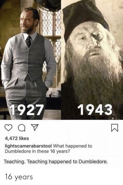 Dumbledore, Teaching, and What: 1927  1943  4,472 likes  lightscamerabarstool What happened to  Dumbledore in these 16 years?  Teaching. Teaching happened to Dumbledore. 16 years