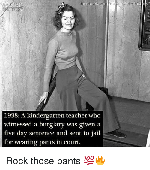 Jail, Memes, and Teacher: 1938: A kindergarten teacher who  witnessed a burglary was given a  five day sentence and sent to jail  for wearing pants in court. Rock those pants 💯🔥
