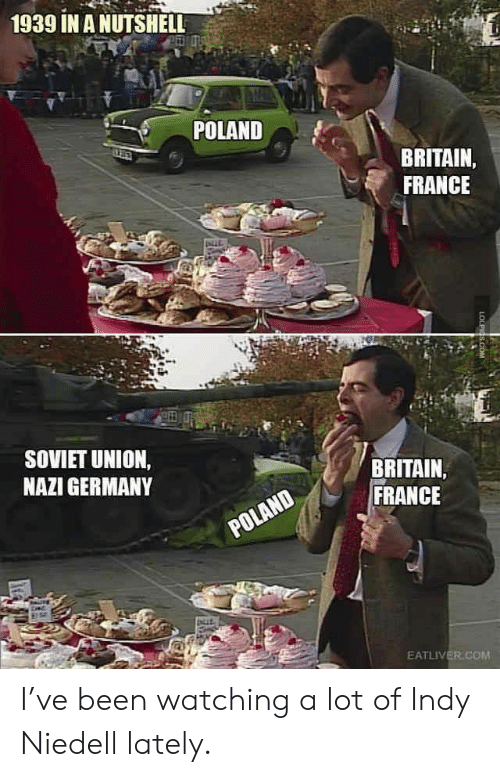 lately: 1939 IN A NUTSHELL  POLAND  BRITAIN,  FRANCE  SOVIET UNION,  NAZI GERMANY  BRITAIN  FRANCE  POLAND  EATLIVER.COM  LOLPIGS.COM I've been watching a lot of Indy Niedell lately.