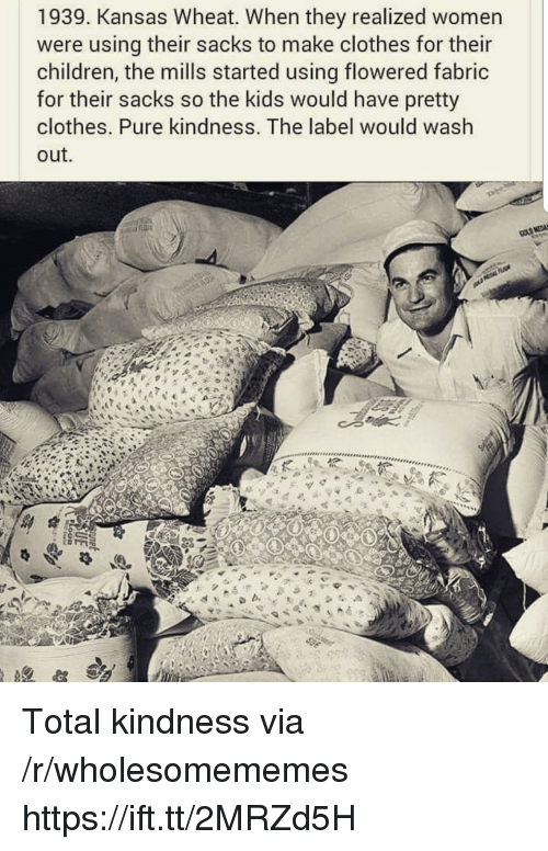 Children, Clothes, and Kids: 1939. Kansas Wheat. When they realized women  were using their sacks to make clothes for their  children, the mills started using flowered fabric  for their sacks so the kids would have pretty  clothes. Pure kindness. The label would wash  out.  b. Total kindness via /r/wholesomememes https://ift.tt/2MRZd5H