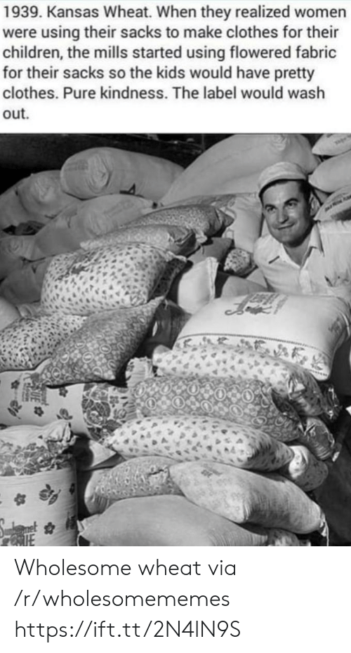 Children, Clothes, and Kids: 1939. Kansas Wheat. When they realized women  were using their sacks to make clothes for their  children, the mills started using flowered fabric  for their sacks so the kids would have pretty  clothes. Pure kindness. The label would wash  out Wholesome wheat via /r/wholesomememes https://ift.tt/2N4lN9S
