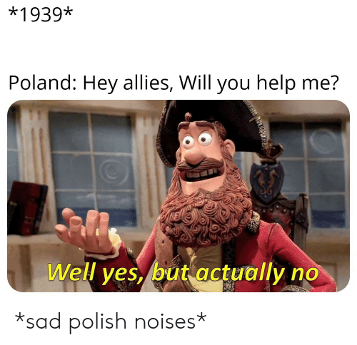 Help, History, and Poland: *1939*  Poland: Hey allies, Will you help me?  Well yes, but actually *sad polish noises*