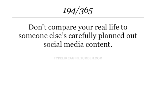 Life, Social Media, and Tumblr: 194/365  Don't compare your real life to  someone else's carefully planned out  social media content.  TYPELIKEAGIRL.TUMBLR.COM