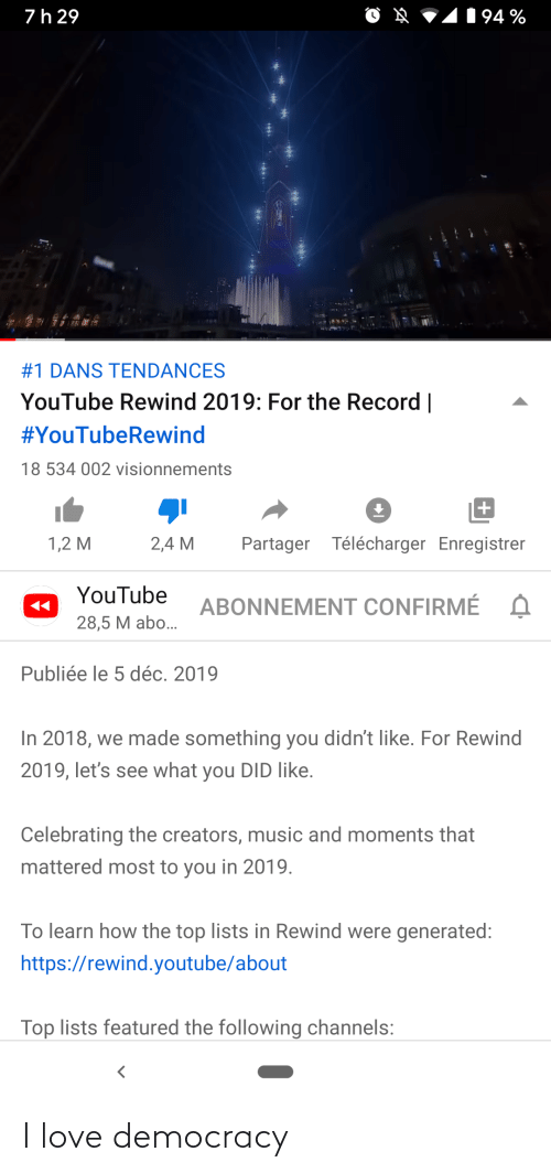 Love, Music, and youtube.com: 194 %  7h 29  #1 DANS TENDANCES  YouTube Rewind 2019: For the Record    #YouTubeRewind  18 534 002 visionnements  Partager Télécharger Enregistrer  1,2 M  2,4 M  YouTube  ABONNEMENT CONFIRMÉ  28,5 M abo...  Publiée le 5 déc. 2019  In 2018, we made something you didn't like. For Rewind  2019, let's see what you DID like.  Celebrating the creators, music and moments that  mattered most to you in 2019.  To learn how the top lists in Rewind were generated:  https://rewind.youtube/about  Top lists featured the following channels: I love democracy