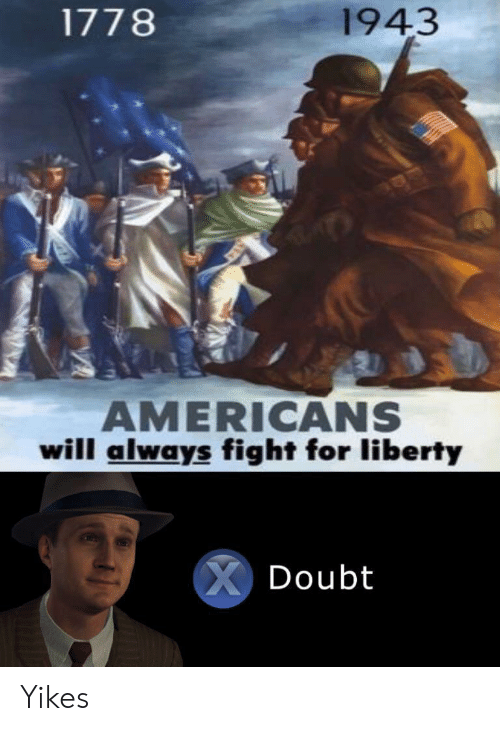 Liberty, Fight, and Will: 1943  1778  AMERICANS  will always fight for liberty  XDoubt Yikes