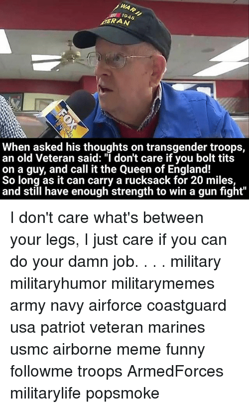 "England, Funny, and Meme: 1945  MERAN  When asked his thoughts on transgender troops,  an old Veteran said: ""I don't care if you bolt tits  on a guy, and call it the Queen of England!  So long as it can carry a rucksack for 20 miles,  and still have enough strength to win a gun fight"" I don't care what's between your legs, I just care if you can do your damn job. . . . military militaryhumor militarymemes army navy airforce coastguard usa patriot veteran marines usmc airborne meme funny followme troops ArmedForces militarylife popsmoke"