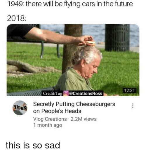 creations: 1949: there will be flying cars in the future  2018:  tin  12:31  Credit/Tag @CreationsRoss  Secretly Putting Cheeseburgers  on People's Heads  Vlog Creations 2.2M views  1 month ago  IlSyS this is so sad