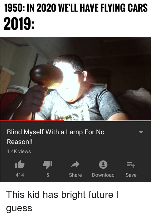 Cars, Future, and Guess: 1950: IN 2020 WE'LL HAVE FLYING CARS  2019  Blind Myself With a Lamp For No  Reason!!  1.4K views  414  ShareDownload Save This kid has bright future I guess