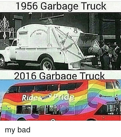 Bad, Memes, and 🤖: 1956 Garbage Truck  2016 Garbaae Truc  Ri my bad