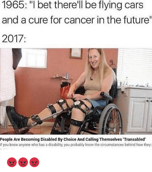 "Cars, Future, and I Bet: 1965: ""I bet therell be flying cars  and a cure for cancer in the future""  2017  People Are Becoming Disabled By Choice And Calling Themselves Transabled  If you know anyone who has a disability, you probably know the circumstances behind how they 😡😡😡"