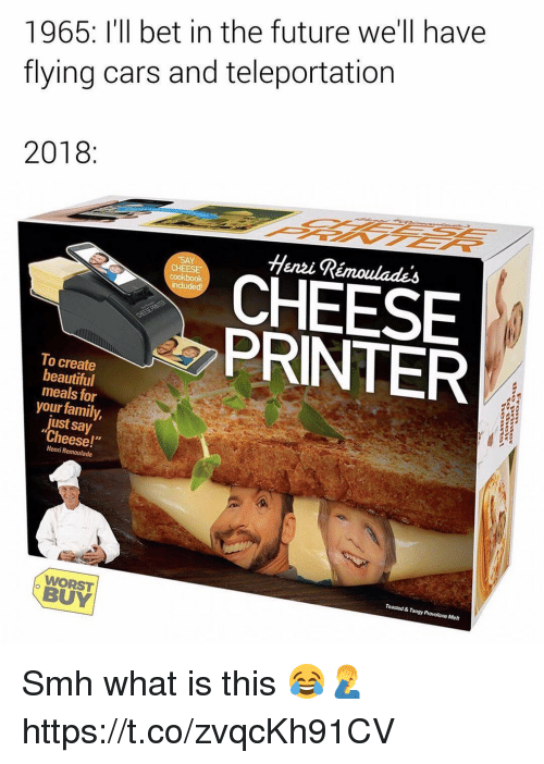 """Beautiful, Cars, and Family: 1965: I'll bet in the future we'll have  flying cars and teleportation  2018:  Henzi Rémoulades  CHEESE  cookbook  CHEESE  PRINTER  To create  beautiful  meals for  your family,  just say  Cheese!""""  Henri Remoulade  Toasted & Tangy Provolone Melt  WORST  BUY Smh what is this 😂🤦♂️ https://t.co/zvqcKh91CV"""