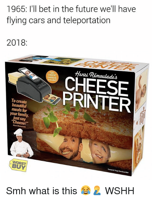 """Beautiful, Cars, and Family: 1965: I'll bet in the future we'll have  flying cars and teleportation  2018:  Henzi Rémoulades  CHEESE  PRINTER  To create  beautiful  meals for  your family,  just say  """"Cheese!  Henni  BUY Smh what is this 😂🤦♂️ WSHH"""
