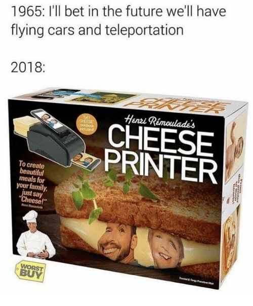 "say cheese: 1965: I'll bet in the future we'll have  flying cars and teleportation  2018:  Henzi Rémoulades  CHEESE  PRINTER  To create  beautiful  meals for  your family,  ust say  Cheese!""  BUY"