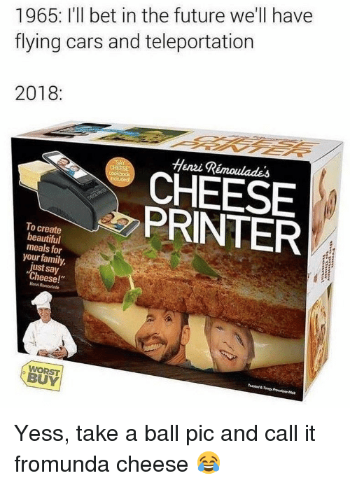 "say cheese: 1965: I'll bet in the future we'll have  flying cars and teleportation  2018:  Henai Rémoulades  CHEESE  PRINTER  To create  beautiful  meals for  your family,  just say  Cheese!""  Heni  WORST  BUY Yess, take a ball pic and call it fromunda cheese 😂"