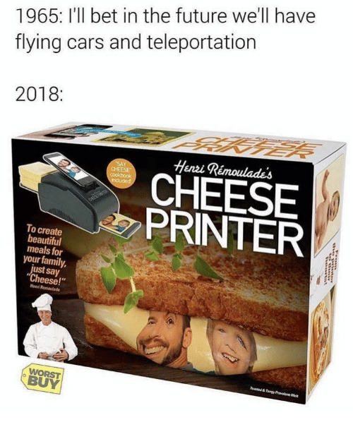"say cheese: 1965: I'll bet in the future we'll have  flying cars and teleportation  2018:  Henzi Rémoulades  CHEESE  PRINTER  To create  beautiful  meals for  your family,  just say  ""Cheese!""  Henni  BUY"