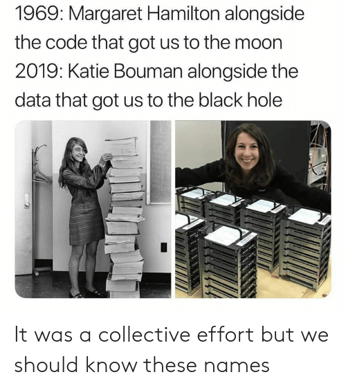 Collective: 1969: Margaret Hamilton alongside  the code that got us to the moon  2019: Katie Bouman alongside the  data that got us to the black hole It was a collective effort but we should know these names