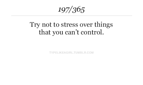 Tumblr, Control, and Com: 197/365  Try not to stress over things  that you can't control.  TYPELIKEAGIRL.TUMBLR.COM