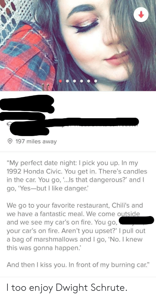 "Cars, Chilis, and Fire: 197 miles away  ""My perfect date night: I pick you up. In my  1992 Honda Civic. You get in. There's candles  in the car. You go, ..s that dangerous?"" and l  go, 'Yes-but I like danger.'  We go to your favorite restaurant, Chili's and  we have a fantastic meal. We come outsid  and we see my car's on fire. You go  your car's on fire. Aren't you upset?' pull out  a bag of marshmallows and I go, 'No. I knew  this was gonna happen.  And then l kiss you. In front of my burning car."" I too enjoy Dwight Schrute."