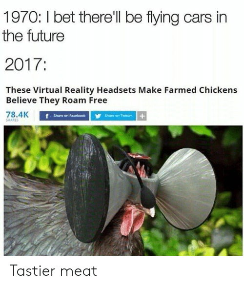 Cars, Facebook, and Future: 1970: I bet therell be flying cars in  the future  2017:  These Virtual Reality Headsets Make Farmed Chickens  Believe They Roam Free  78.4K  Share on Facebook  Share on Twitter  SHARES Tastier meat