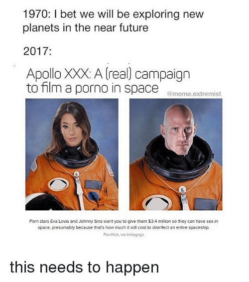 Future, Meme, and Memes: 1970 l bet we will be exploring new  planets in the near future  2017  Apollo XXX: A real campaign  to film a porno in space  meme extremist  Porn stars Eva Lovia and Johnny Sins want you to give them $3.4 million so they can have sex in  space, presumably because that's how much it will cost to disinfect an entire spaceship.  PornHub, via indiegogo this needs to happen