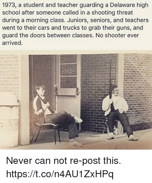 Cars, Guns, and Memes: 1973, a student and teacher guarding a Delaware high  school after someone called in a shooting threat  during a morning class. Juniors, seniors, and teachers  went to their cars and trucks to grab their guns, and  guard the doors between classes. No shooter ever  arrived Never can not re-post this. https://t.co/n4AU1ZxHPq