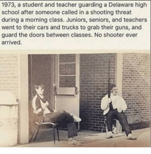 Cars, Guns, and Memes: 1973, a student and teacher guarding a Delaware high  school after someone called in a shooting threat  during a morning class. Juniors, seniors, and teachers  went to their cars and trucks to grab their guns, and  guard the doors between classes. No shooter ever  arrived.