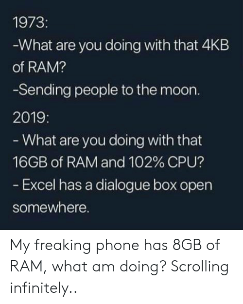 Phone, Excel, and Moon: 1973:  -What are you doing with that 4KB  of RAM?  -Sending people to the moon.  2019:  - What are you doing with that  16GB of RAM and 102 % CPU?  - Excel has a dialogue box open  somewhere. My freaking phone has 8GB of RAM, what am doing? Scrolling infinitely..