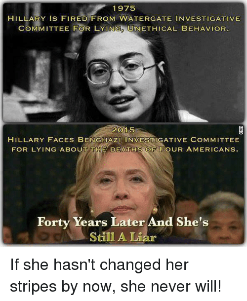 Memes, American, and Death: 1975  HILLARY IS FIRED FROM WATERGATE INVESTIGATIVE  COMMITTEE FOR LYINGS UNETHICAL BEHAVIOR  2015  HILLARY FACES BENGHAZI INVESTIGATIVE COMMITTEE  FOR LYING ABOUT THE DEATHS OF FOUR AMERICANS  Forty Years Later And She's  Still A Liar If she hasn't changed her stripes by now, she never will!