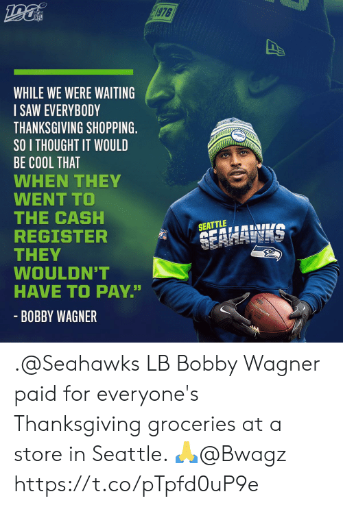 "Shopping: 1976  NFL  WHILE WE WERE WAITING  SAW EVERYBODY  THANKSGIVING SHOPPING.  SO I THOUGHT IT WOULD  BE COOL THAT  WHEN THEY  WENT TO  THE CASH  REGISTER  THEY  WOULDN'T  HAVE TO PAY""  SEATTLE  SEAHAWAS  - BOBBY WAGNER .@Seahawks LB Bobby Wagner paid for everyone's Thanksgiving groceries at a store in Seattle. 🙏@Bwagz https://t.co/pTpfd0uP9e"