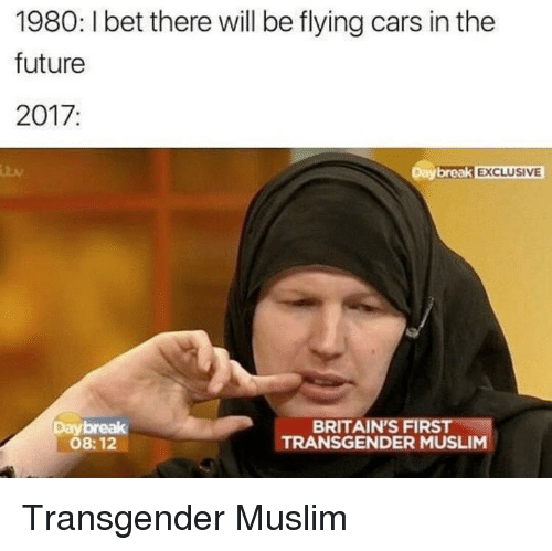 Cars, Future, and Muslim: 1980: 1 bet there will be flying cars in the  future  2017:  Daybreak EXCLUSIVE  BRITAIN'S FIRS  Daybreak  08:12  TRANSGENDER MUSLIM <p>Transgender Muslim</p>