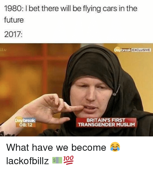 Cars, Future, and Muslim: 1980: l bet there will be flying cars in the  future  2017  Daybreak EXCLUSIVE  BRITAIN'S FIR  TRANSGENDER MUSLIM  08:12 What have we become 😂 lackofbillz 💵💯