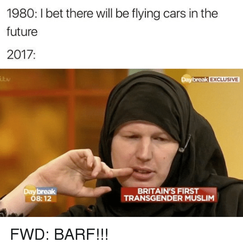 forwardsfromgrandma: 1980:lbet there will be flying cars in the  future  2017  Day break EXCLUSIVE  BRITAIN FIRS  TRANSGENDER MUSLIM  08:12 FWD: BARF!!!