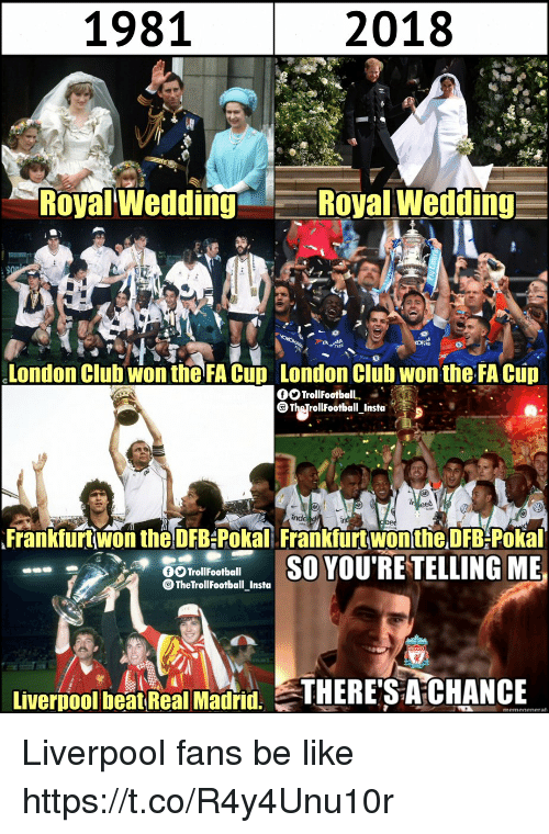 fa cup: 1981  2018  Royal Wedding  Royal Wedding  London Clubwon the FA Cup London Clüb wontheFA Cup  Frankfurt won the DFB-Pokal Frankfurt won the DFB-Pokal  TrollFootball  TheTrollFootball_Insta  Livernool beatReal Madid. THERE'S A CHANCE Liverpool fans be like https://t.co/R4y4Unu10r