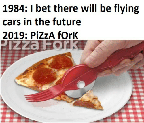 Cars, Future, and I Bet: 1984: I bet there will be flying  cars in the future  2019: PiZzA fOrK  PIZZA Fork