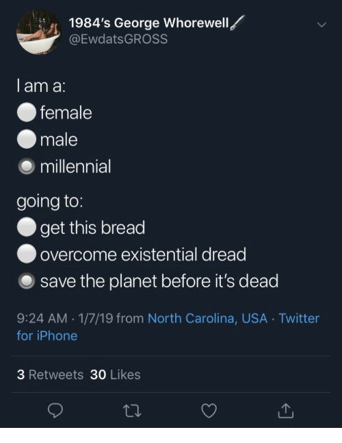 Iphone, Twitter, and North Carolina: 1984's George Whorewell  @EwdatsGROSS  1  I am a:  female  male  ⑨ millennial  going to:  get this bread  ● overcome existential dread  O save the planet before it's dead  9:24 AM.1/7/19 from North Carolina, USA Twitter  for iPhone  3 Retweets 30 Likes