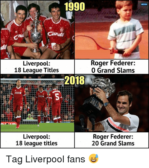 Memes, Roger, and Liverpool F.C.: 1990  MENU  di  Liverpool:  18 League Titles  Roger Federer:  0 Grand Slams  2018  Liverpool:  18 league titles  Roger Federer:  20 Grand Slams Tag Liverpool fans 😅