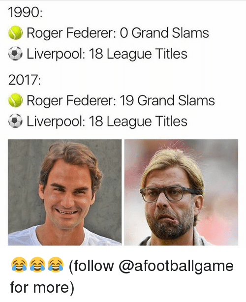 Memes, Roger, and Liverpool F.C.: 1990  Roger Federer: O Grand Slams  Liverpool: 18 League Titles  2017  Roger Federer: 19 Grand Slams  Liverpool: 18 League Titles 😂😂😂 (follow @afootballgame for more)