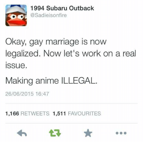 Animeds: 1994 Subaru Outback  Sadieisonfire  Okay, gay marriage is now  legalized. Now let's work on a real  Issue  Making anime ILLEGAL.  26/06/2015 16:47  1,166  RETWEETS 1,511  FAVOURITES