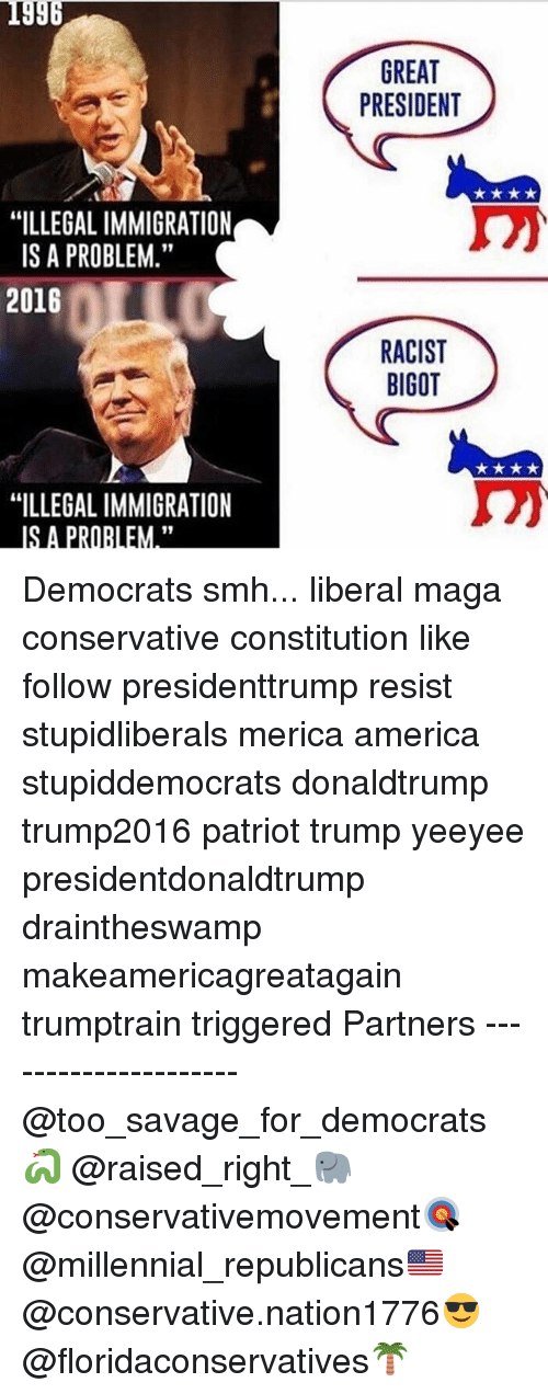 "America, Memes, and Savage: 1996  GREAT  PRESIDENT  ""ILLEGAL IMMIGRATION  IS A PROBLEM.""  2016  RACIST  BIGOT  ""ILLEGAL IMMIGRATION  IS A PRORLEM."" Democrats smh... liberal maga conservative constitution like follow presidenttrump resist stupidliberals merica america stupiddemocrats donaldtrump trump2016 patriot trump yeeyee presidentdonaldtrump draintheswamp makeamericagreatagain trumptrain triggered Partners --------------------- @too_savage_for_democrats🐍 @raised_right_🐘 @conservativemovement🎯 @millennial_republicans🇺🇸 @conservative.nation1776😎 @floridaconservatives🌴"