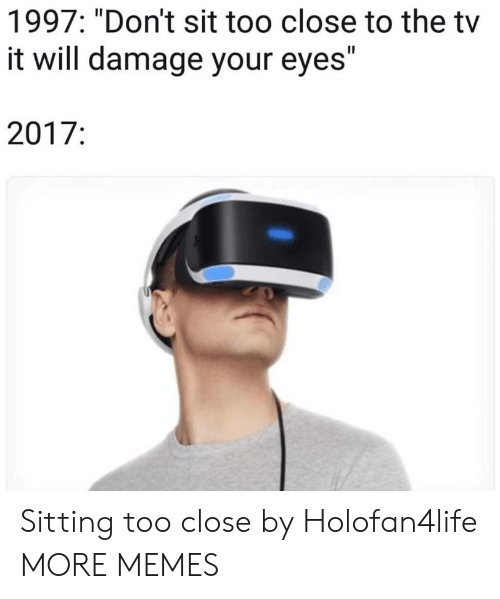 "Dank, Memes, and Target: 1997: ""Don't sit too close to the tv  it will damage your eyes""  2017: Sitting too close by Holofan4life MORE MEMES"