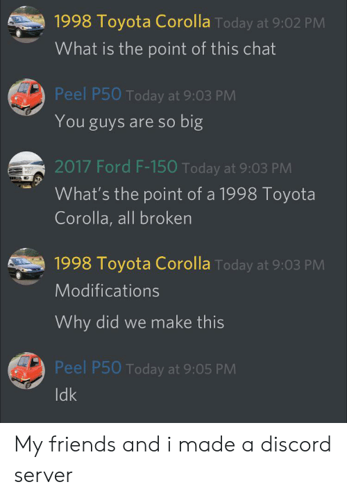 Cars, Friends, and Toyota: 1998 Toyota Corolla Today at 9:02 PM  What is the point of this chat  Peel P50 Today at 9:03 PM  big  You guys are so  2017 Ford F-150 Today at 9:03 PM  What's the point of a 1998 Toyota  Corolla, all broken  1998 Toyota Corolla Today at 9:03 PM  Modifications  Why did we make this  Peel P50 Today at 9:05 PM  Idk My friends and i made a discord server