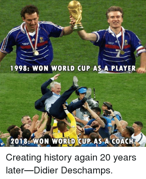Dank, World Cup, and History: 1998: WON WORLD CUP AS A PLAYER  2018: WON WORLD CUP AS A COACH Creating history again 20 years later—Didier Deschamps.