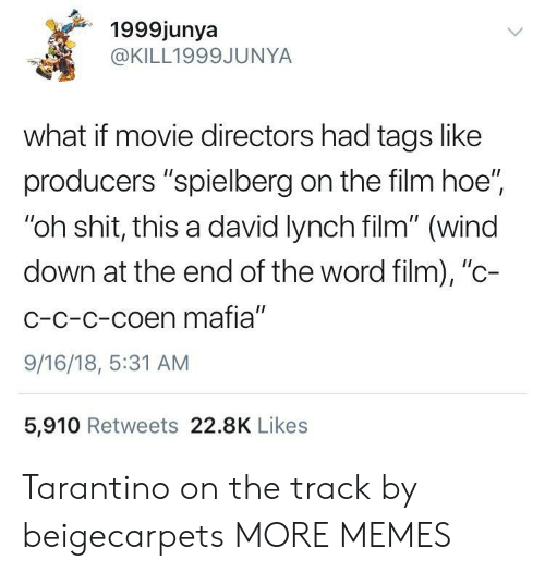 """Dank, Hoe, and Memes: 1999junya  @KILL1999JUNYA  what if movie directors had tags like  producers """"spielberg on the film hoe""""  """"oh shit, this a david lynch film"""" (wind  down at the end of the word film), """"c-  C-c-c-coen mafia""""  9/16/18, 5:31 AM  5,910 Retweets 22.8K Likes Tarantino on the track by beigecarpets MORE MEMES"""
